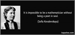 It is impossible to be a mathematician without being a poet in soul ...