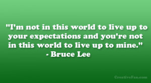 ... your expectations and you're not in this world to live up to mine