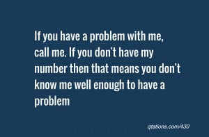 Quote #430: If you have a problem with me, call me. If you don't have ...