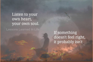 Listen to your own heart, your own soul. If something doesn't feel ...