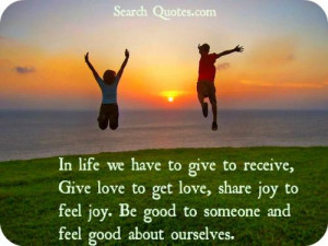 In life we have to give to receive, Give love to get love, share joy ...