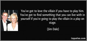 You've got to love the villain if you have to play him. You've got to ...