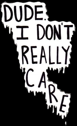 Dude I don\'t really care
