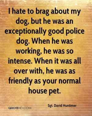 sgt-david-huntimer-quote-i-hate-to-brag-about-my-dog-but-he-was-an-exc ...