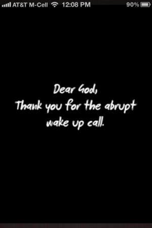 Dear God, Thank you for the abrupt wake up call.