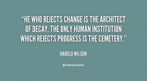 He who rejects change is the architect of decay. The only human ...