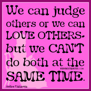 judge others quotes, We can judge others or we can love others