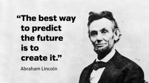 """The best way to predict your future is to create it."""""""