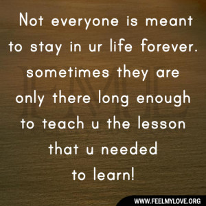 Not everyone is meant to stay in ur life forever. sometimes they are ...