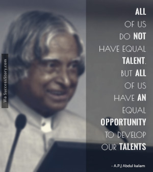 All of us do not have equal talent. But, all of us have an equal ...
