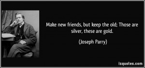 ... , but keep the old; Those are silver, these are gold. - Joseph Parry