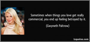 ... commercial, you end up feeling betrayed by it. - Gwyneth Paltrow