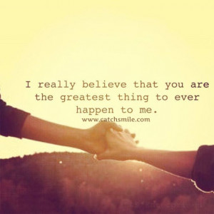 Really Belive That You Are The Greatest thing to ever Happen To Me