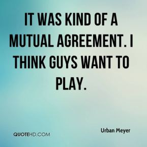 Urban Meyer - It was kind of a mutual agreement. I think guys want to ...