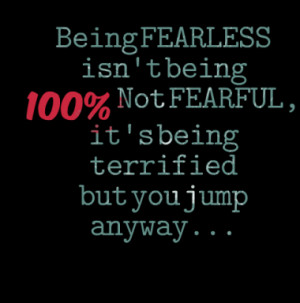 Being FEARLESS isn't being 100% Not FEARFUL, it's being terrified but ...