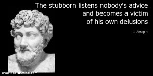 The stubborn listens nobody's advice and becomes a victim of his own ...
