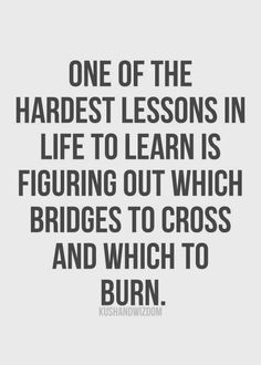 ... learn is figuring out which bridges to cross and which to burn. More
