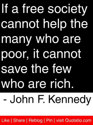 ... save the few who are rich. - John F. Kennedy #quotes #quotations