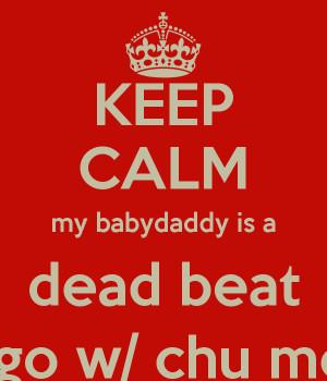 KEEP CALM my babydaddy is a dead beat So go w/ chu move