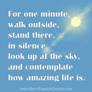 For one minute, walk outside, stand there, in silence, look up at the ...