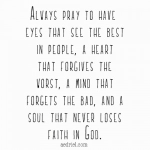 Always pray to have eyes that see the best in people, a heart that ...