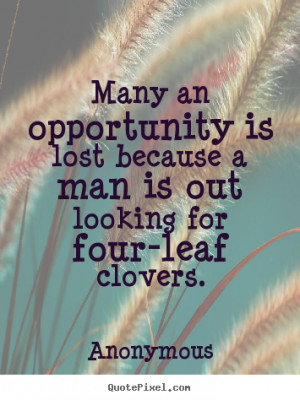 Many an opportunity is lost because a man is out looking for four-leaf ...