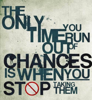 Take a chance! All life is a chance.
