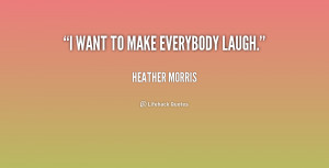 quote-Heather-Morris-i-want-to-make-everybody-laugh-231035_1.png