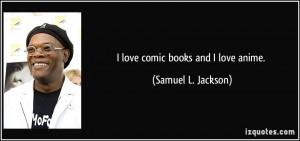 love comic books and I love anime. - Samuel L. Jackson