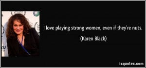 love playing strong women, even if they're nuts. - Karen Black