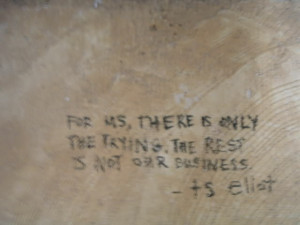 For us, there is only trying. The rest is not our business. t.s. eliot