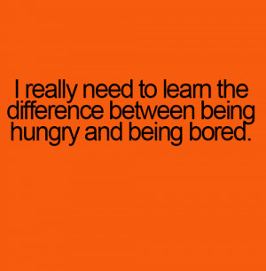 ... need to learn the difference between being Hungry and Being Bored