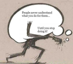 people-never-understand-what-you-do-for-them-until-you-stop-doing-it