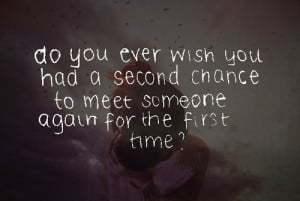 Do you ever wish you had a second chance to meet