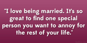 love being married. It's so great to find one special person you ...