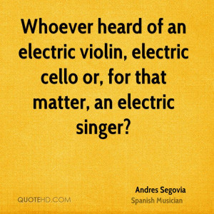 Whoever heard of an electric violin, electric cello or, for that ...