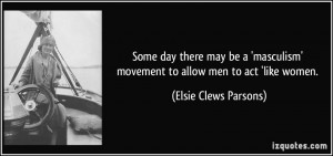 ... ' movement to allow men to act 'like women. - Elsie Clews Parsons