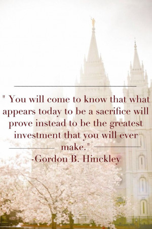 ... be the greatest investment that you will ever make. Gordon B. Hinckley