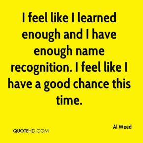 feel like I learned enough and I have enough name recognition. I ...