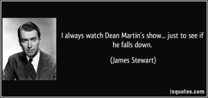 always watch Dean Martin's show... just to see if he falls down ...