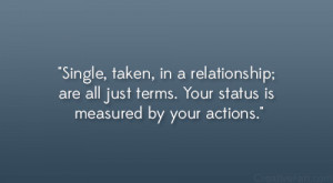 Single, taken, in a relationship; are all just terms. Your status is ...