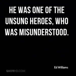 He was one of the unsung heroes, who was misunderstood.