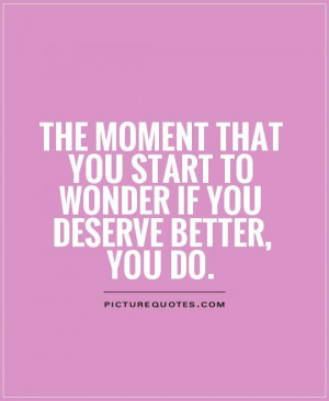 ... you start to wonder if you deserve better, you do Picture Quote #1