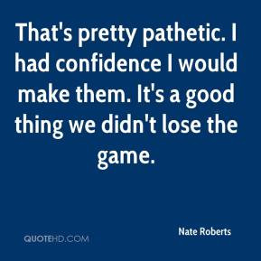 Nate Roberts - That's pretty pathetic. I had confidence I would make ...