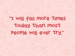 """The Quote: """"I will fail more times today than most people will ever ..."""