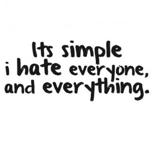 Its simple i hate everyone and everything