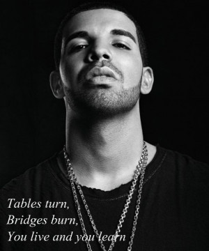 tables turn bridges burn you live and you learn # drake # drake quotes
