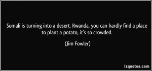 Somali is turning into a desert. Rwanda, you can hardly find a place ...