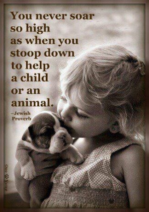 ... as when you stoop down to help a child or an animal---Jewish Proverb