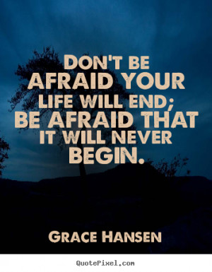 ... quotes about life - Don't be afraid your life will end; be afraid that